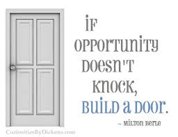 If opportunity doesn't knock, build adoor.